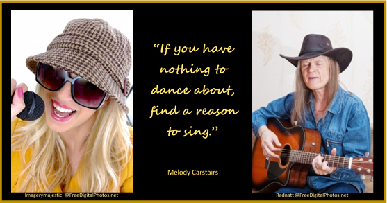 """If you have nothing to dance about, find a reason to sing."""